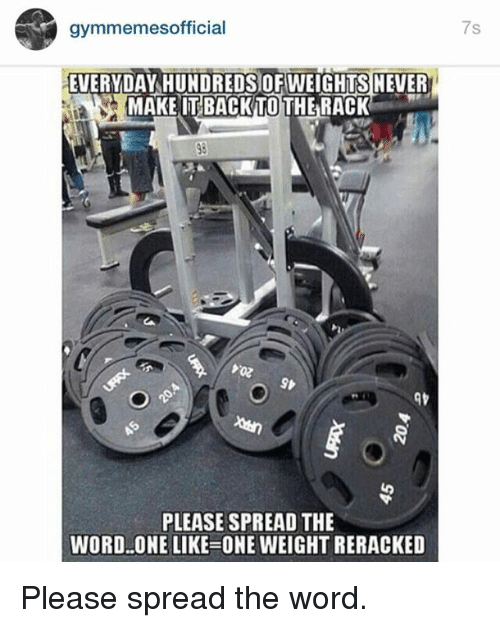 The Words, Words, and Spread: gymmemes official  EVERYDAY HUNDREDSOFWEIGHTS NEVER  MAKE IT BACK TO THE RACK  PLEASE SPREAD THE  WORD ONE LIKE ONE WEIGHT RERACKED Please spread the word.