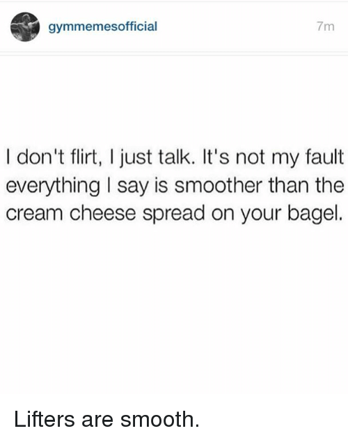 Smoother Than: gymmemesofficial  7m  I don't flirt, I just talk. It's not my fault  everything l say is smoother than the  cream cheese spread on your bagel. Lifters are smooth.