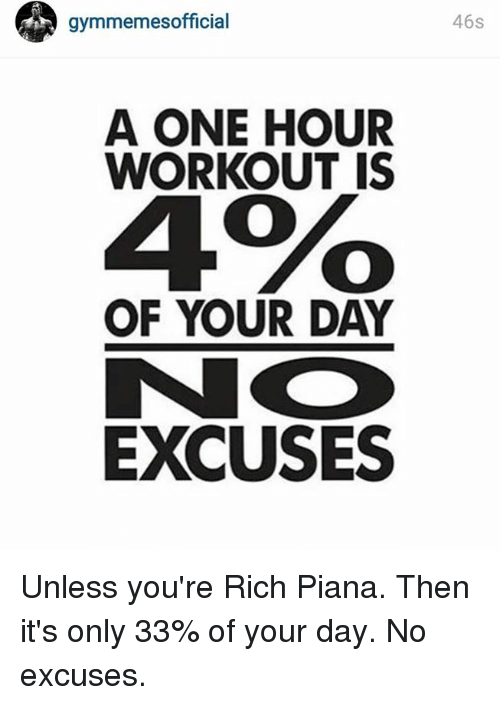Rich Piana: gymmemesofficial  A ONE HOUR  WORKOUT IS  4%o  OF YOUR DAY  EXCUSES  46s Unless you're Rich Piana. Then it's only 33% of your day. No excuses.