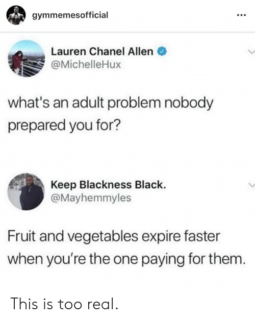 Chanel: gymmemesofficial  Lauren Chanel Allen  @MichelleHux  what's an adult problem nobody  prepared you for?  Keep Blackness Black.  @Mayhemmyles  Fruit and vegetables expire faster  when you're the one paying for them This is too real.
