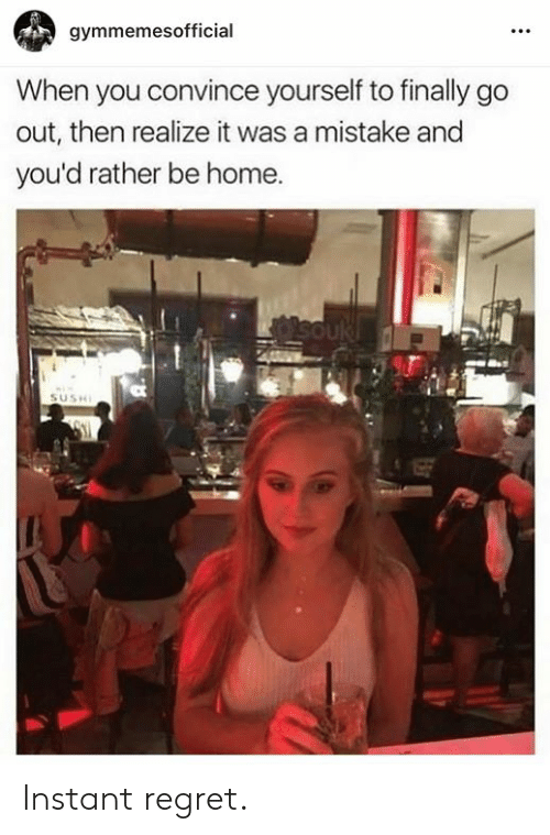 Instant Regret: gymmemesofficial  When you convince yourself to finally go  out, then realize it was a mistake and  you'd rather be home. Instant regret.