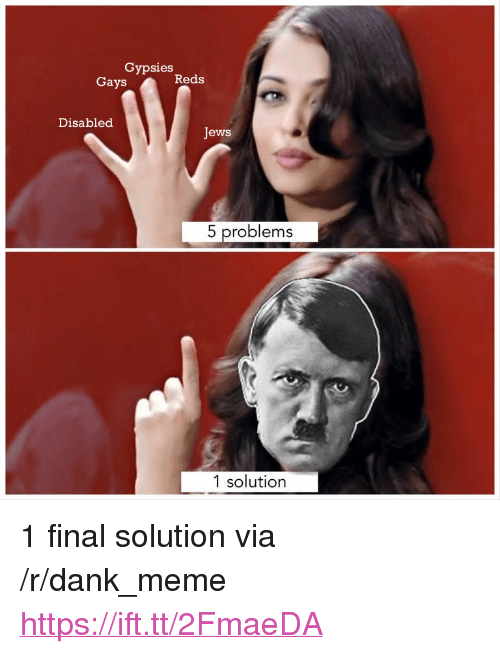 "Dank, Meme, and Reds: Gypsies  Gays  Reds  Disabled  Jews  5 problems  1 solution <p>1 final solution via /r/dank_meme <a href=""https://ift.tt/2FmaeDA"">https://ift.tt/2FmaeDA</a></p>"