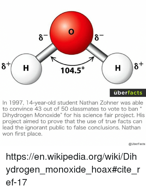 """Memes, Wikipedia, and Wiki: H  104.5  uber  facts  In 1997, 14-year-old student Nathan Zohner was able  to convince 43 out of 50 classmates to vote to ban  Dihydrogen Monoxide"""" for his science fair project. His  project aimed to prove that the use of true facts can  lead the ignorant public to false Conclusions. Nathan  won first place.  @UberFacts https://en.wikipedia.org/wiki/Dihydrogen_monoxide_hoax#cite_ref-17"""