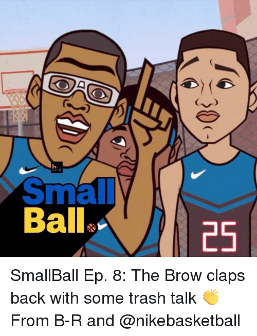 trash talking: h  Ball.  25  30 SmallBall Ep. 8: The Brow claps back with some trash talk 👏 From B-R and @nikebasketball