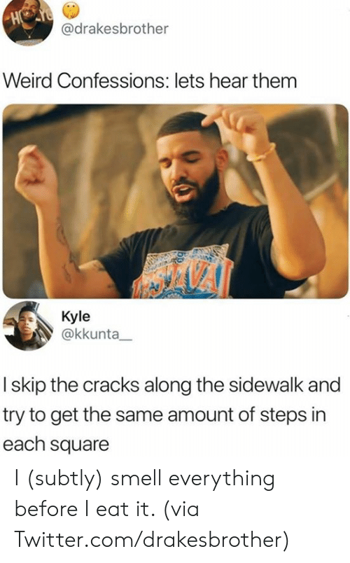 Dank, Smell, and Twitter: H  @drakesbrother  Weird Confessions: lets hear them  Kyle  @kkunta  I skip the cracks along the sidewalk and  try to get the same amount of steps in  each square I (subtly) smell everything before I eat it.   (via Twitter.com/drakesbrother)