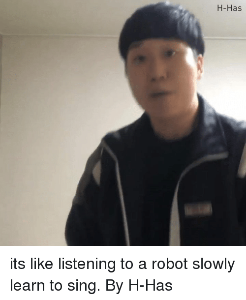Dank, 🤖, and Robot: H-Has its like listening to a robot slowly learn to sing.  By H-Has