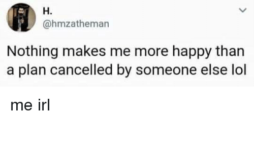 Lol, Happy, and Irl: H.  @hmzatheman  Nothing makes me more happy than  a plan cancelled by someone else lol me irl