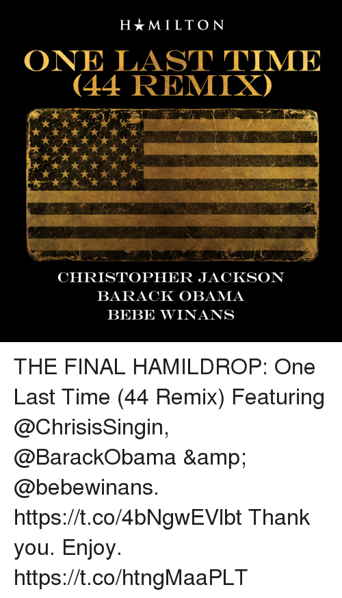 Memes, Obama, and Thank You: H*MILTON  ONE LAST TIME  (44 REMIX)  CHRISTOPHER JACKSON  BARACK OBAMA  BEBE WINANS THE FINAL HAMILDROP: One Last Time (44 Remix) Featuring @ChrisisSingin, @BarackObama & @bebewinans. https://t.co/4bNgwEVlbt Thank you. Enjoy. https://t.co/htngMaaPLT