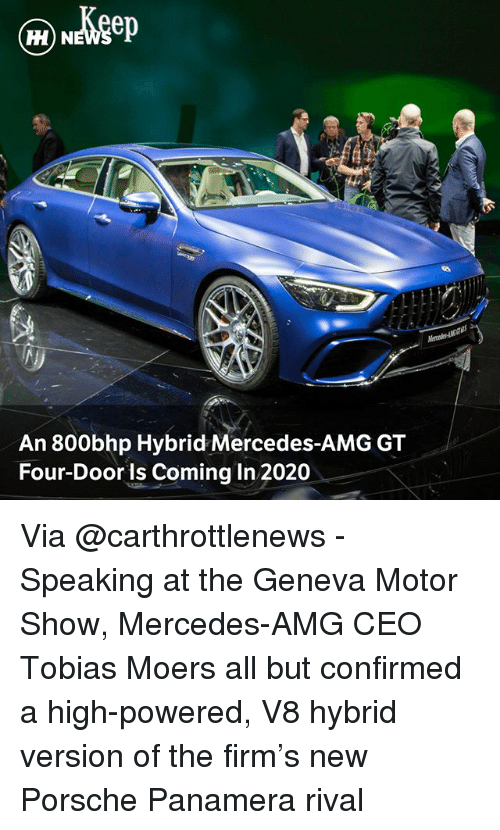 Memes, Mercedes, and Porsche: H) N  An 800bhp Hybrid Mercedes-AMG GT  Four-Door is Coming In 2020 Via @carthrottlenews - Speaking at the Geneva Motor Show, Mercedes-AMG CEO Tobias Moers all but confirmed a high-powered, V8 hybrid version of the firm's new Porsche Panamera rival