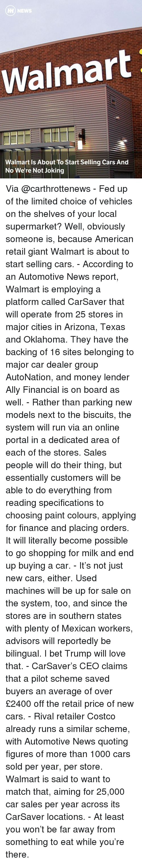 Automotive: H NEW  almart Is About To Start Selling Cars And  No We're Not Joking Via @carthrottenews - Fed up of the limited choice of vehicles on the shelves of your local supermarket? Well, obviously someone is, because American retail giant Walmart is about to start selling cars. - According to an Automotive News report, Walmart is employing a platform called CarSaver that will operate from 25 stores in major cities in Arizona, Texas and Oklahoma. They have the backing of 16 sites belonging to major car dealer group AutoNation, and money lender Ally Financial is on board as well. - Rather than parking new models next to the biscuits, the system will run via an online portal in a dedicated area of each of the stores. Sales people will do their thing, but essentially customers will be able to do everything from reading specifications to choosing paint colours, applying for finance and placing orders. It will literally become possible to go shopping for milk and end up buying a car. - It's not just new cars, either. Used machines will be up for sale on the system, too, and since the stores are in southern states with plenty of Mexican workers, advisors will reportedly be bilingual. I bet Trump will love that. - CarSaver's CEO claims that a pilot scheme saved buyers an average of over £2400 off the retail price of new cars. - Rival retailer Costco already runs a similar scheme, with Automotive News quoting figures of more than 1000 cars sold per year, per store. Walmart is said to want to match that, aiming for 25,000 car sales per year across its CarSaver locations. - At least you won't be far away from something to eat while you're there.