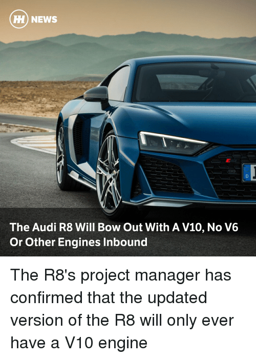 project manager: H) NEWS  The Audi R8 Will Bow Out With A V10, No V6  Or Other Engines Inbound The R8's project manager has confirmed that the updated version of the R8 will only ever have a V10 engine