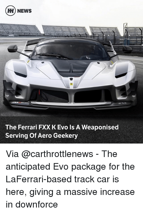 evo: H) NEWS  ti  The Ferrari FXX K Evo Is A Weaponised  Serving Of Aero Geekery Via @carthrottlenews - The anticipated Evo package for the LaFerrari-based track car is here, giving a massive increase in downforce