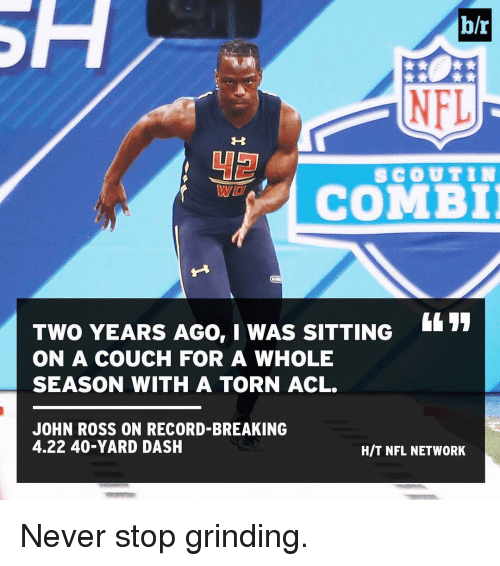 Sports, Couch, and Nfl Network: h/r  NFL  SCOUT IN  COMBI  TWO YEARS AGO, I WAS SITTING  ON A COUCH FOR A WHOLE  SEASON WITH A TORN ACL.  JOHN ROSS ON RECORD-BREAKING  4.22 40-YARD DASH  HIT NFL NETWORK Never stop grinding.