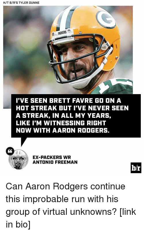 Rodgering: H/T B/R'S TYLER DUNNE  PACKERS  I'VE SEEN BRETT FAVRE GO ON A  HOT STREAK BUT I'VE NEVER SEEN  A STREAK, IN ALL MY YEARS,  LIKE I'M WITNESSING RIGHT  NOW WITH AARON RODGERS.  EX-PACKERS WR  ANTONIO FREEMAN  br Can Aaron Rodgers continue this improbable run with his group of virtual unknowns? [link in bio]