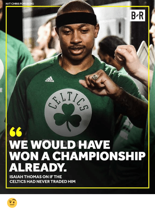 Celtics, Never, and Isaiah Thomas: H/T CHRIS FORSBERG  B R  WE WOULD HAVE  WON A CHAMPIONSHIP  ALREADY.  ISAIAH THOMAS ON IF THE  CELTICS HAD NEVER TRADED HIM 🤨