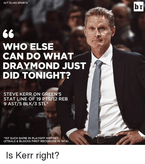 "Steve Kerr: H/T ELIAS SPORTS  WHO ELSE  CAN DO WHAT  RAYMOND JUST  DID TONIGHT?  STEVE KERR ON GREEN'S  STAT LINE OF 19 PTS/12 REB  9 AST/5 BLK/3 STL  ""1ST SUCH GAME IN PLAYOFF HISTORY  (STEALS & BLOCKS FIRST RECORDED IN 1974)  br Is Kerr right?"