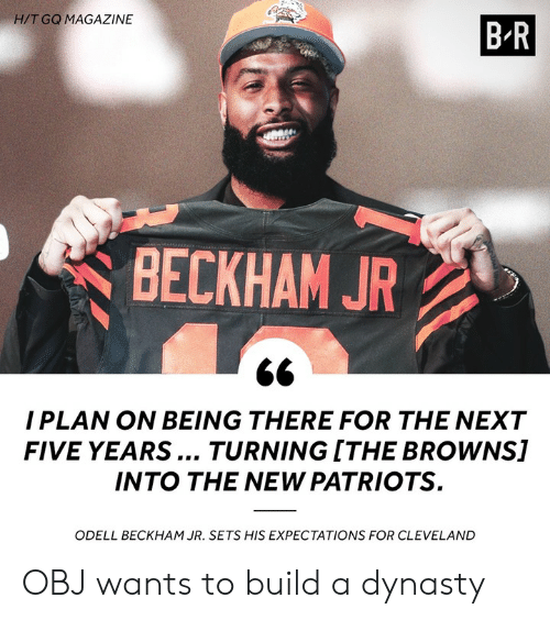 dynasty: H/T GQ MAGAZINE  BR  BECKHAM JR  I PLAN ON BEING THERE FOR THE NEXT  FIVE YEARS... TURNING ITHE BROWNS]  INTO THE NEW PATRIOTS  ODELL BECKHAM JR. SETS HIS EXPECTATIONS FOR CLEVELAND OBJ wants to build a dynasty