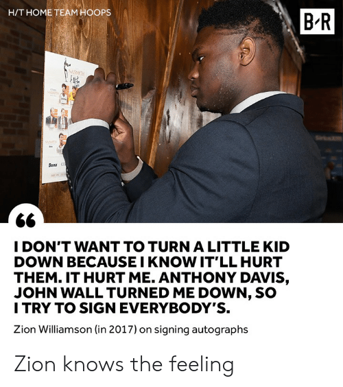 John Wall, Anthony Davis, and Home: H/T HOME TEAM HOOPS  B-R  Bona  I DON'T WANT TO TURN A LITTLE KID  DOWN BECAUSE I KNOW IT'LL HURT  THEM. IT HURT ME. ANTHONY DAVIS,  JOHN WALL TURNED ME DOWN, SO  I TRY TO SIGN EVERYBODY'S.  Zion Williamson (in 2017) on signing autographs Zion knows the feeling