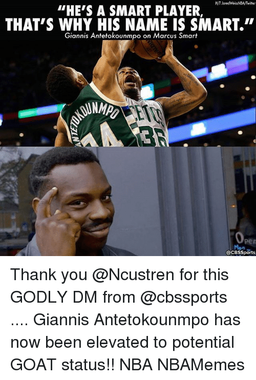 "Memes, Nba, and Twitter: H/T Jared WeissNBA/Twitter  ""HE'S A SMART PLAYER  THAT'S WHY HIS NAME IS SMART.""  Giannis Antetokounmpo on Marcus Smart  acBssports Thank you @Ncustren for this GODLY DM from @cbssports .... Giannis Antetokounmpo has now been elevated to potential GOAT status!! NBA NBAMemes"