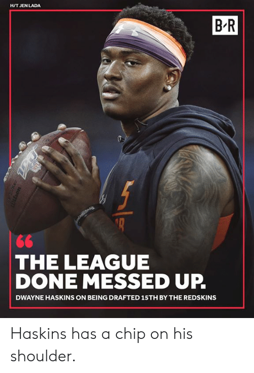 Washington Redskins, The League, and Chip: H/T JEN LADA  B-R  THE LEAGUE  DONE MESSED UP.  DWAYNE HASKINS ON BEING DRAFTED 15TH BY THE REDSKINS Haskins has a chip on his shoulder.