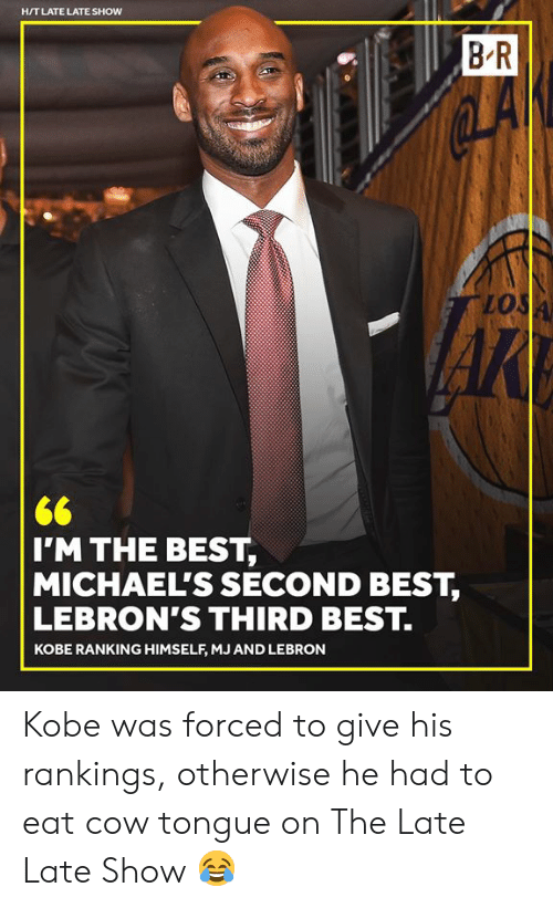 Best, Kobe, and Lebron: H/T LATE LATE SHOW  B R  lo  I'M THE BEST,  MICHAEL'S SECOND BEST,  LEBRON'S THIRD BEST.  KOBE RANKING HIMSELF, MJ AND LEBRON Kobe was forced to give his rankings, otherwise he had to eat cow tongue on The Late Late Show 😂