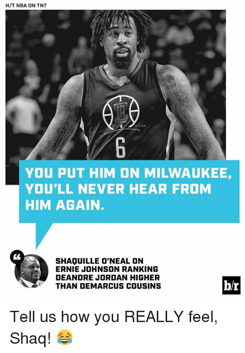 DeAndre Jordan: H/T NBA ON TNT  YOU PUT HIM ON MILWAUKEE  YOU'LL NEVER HEAR FRONM  HIM AGAIN  SHAQUILLE O'NEAL ON  ERNIE JOHNSON RANKING  DEANDRE JORDAN HIGHER  THAN DEMARCUS COUSINS  b/r Tell us how you REALLY feel, Shaq! 😂