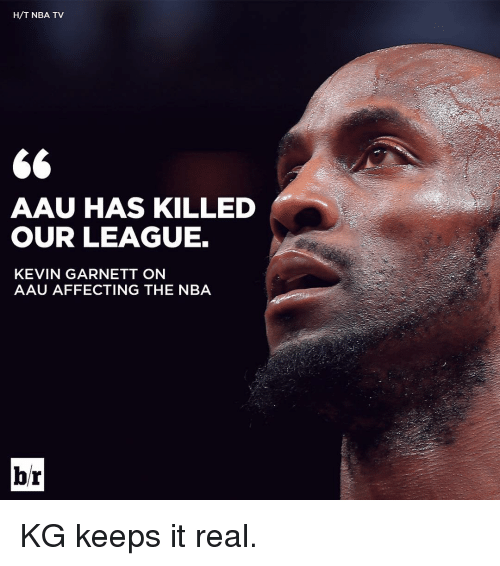 AAU: H/T NBA TV  GG  AAU HAS KILLED  OUR LEAGUE.  KEVIN GARNETT ON  AAU AFFECTING THE NBA  br KG keeps it real.