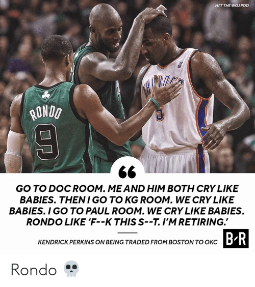 Boston, Kendrick, and Pod: H/T THE WOJ POD  ONDO  GO TO DOCROOM. MEAND HIM BOTH CRY LIKE  BABIES. THENI GO TO KG ROOM. WE CRY LIKE  BABIES. I GO TO PAUL ROOM. WE CRY LIKE BABIES  RONDO LIKE 'F--K THIS S--T.I'MRETIRING.  CTASIDROHIROSTOWTOBR  KENDRICK PERKINS ON BEING TRADED FROM BOSTON TO OKCD Rondo 💀