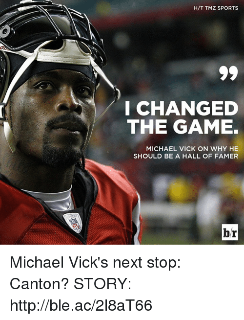 tmz sports: H/T TMZ SPORTS  I CHANGED  THE GAME.  MICHAEL VICK ON WHY HE  SHOULD BE A HALL OF FAMER  br Michael Vick's next stop: Canton?  STORY: http://ble.ac/2l8aT66