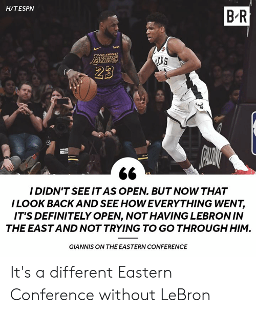 Eastern: H/TESPN  B R  twish  LOSANGLLES  23  I DIDN'TSEEIT AS OPEN. BUT NOW THAT  ILOOK BACK AND SEE HOW EVERYTHING WENT,  IT'S DEFINITELY OPEN, NOT HAVING LEBRONIN  THE EAST AND NOT TRYING TO GO THROUGH HIM.  GIANNIS ON THE EASTERN CONFERENCE It's a different Eastern Conference without LeBron