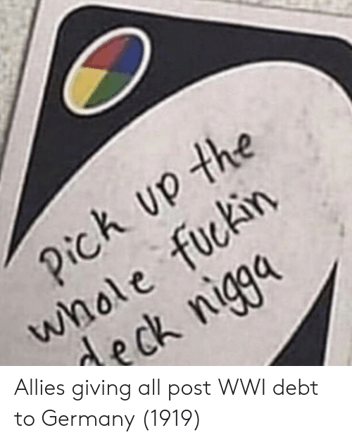 allies: h up the  whole fuckin  deck nigga Allies giving all post WWI debt to Germany (1919)