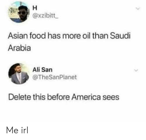 Saudi Arabia: H  @xzibitt  Asian food has more oil than Saudi  Arabia  Ali San  @TheSanPlanet  Delete this before America sees Me irl