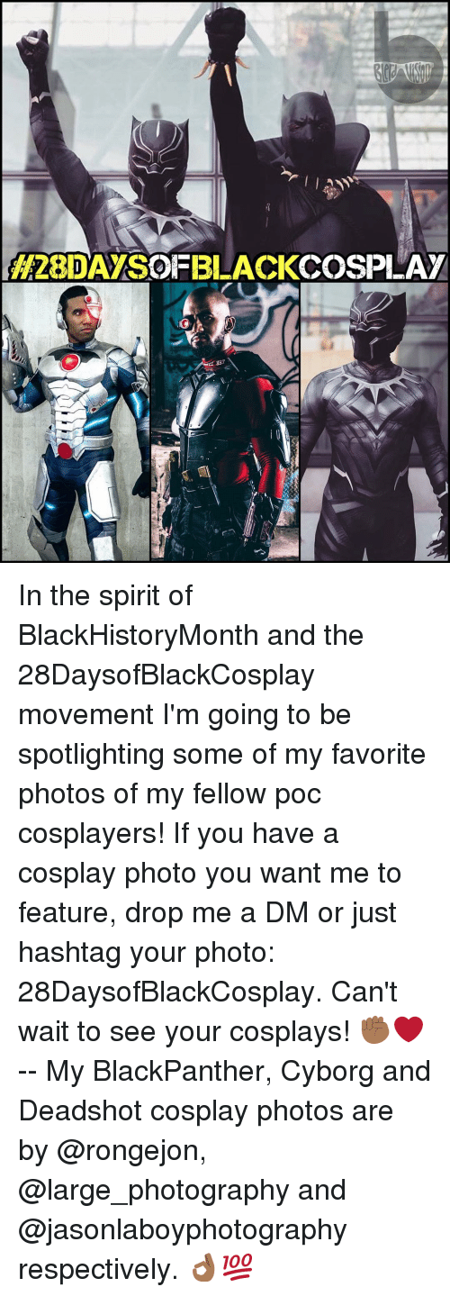 A Dm: H28IDAYSOFBLACKCOSPLAY In the spirit of BlackHistoryMonth and the 28DaysofBlackCosplay movement I'm going to be spotlighting some of my favorite photos of my fellow poc cosplayers! If you have a cosplay photo you want me to feature, drop me a DM or just hashtag your photo: 28DaysofBlackCosplay. Can't wait to see your cosplays! ✊🏾❤️ -- My BlackPanther, Cyborg and Deadshot cosplay photos are by @rongejon, @large_photography and @jasonlaboyphotography respectively. 👌🏾💯