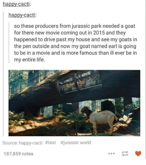Cactie: ha  happy Cacti  so these producers from jurassic park needed a goat  for there new movie coming out in 2015 and they  happened to drive past my house and see my goats in  the pen outside and now my goat named earl is going  to be in a movie and is more famous than ill ever be in  my entire life.  Source: happy-cacti #text #jurassic world  187,859 notes
