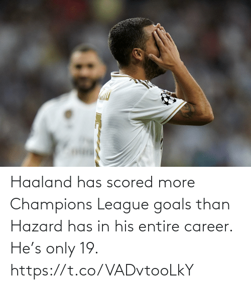 career: Haaland has scored more Champions League goals than Hazard has in his entire career.  He's only 19. https://t.co/VADvtooLkY
