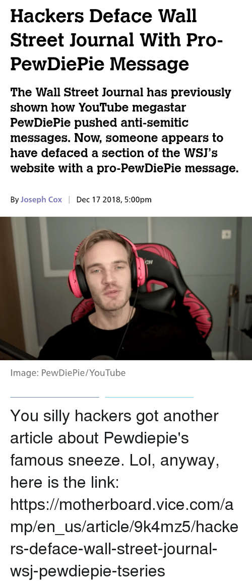 Lol, youtube.com, and Image: Hackers Deface Wall  Street Journal With Pro-  PewDiePie Message  The Wall Street Journal has previously  shown how YouTube megastar  PewDiePie pushed anti-semitic  messages. Now, someone appears to  have defaced a section of the WSJ's  website with a pro-PewDiePie message.  By Joseph Cox Dec 17 2018, 5:00pm  Image: PewDiePie/YouTube