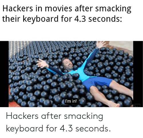 Movies, Keyboard, and Hackers: Hackers in movies after smacking  their keyboard for 4.3 seconds:  | I'm in! Hackers after smacking keyboard for 4.3 seconds.
