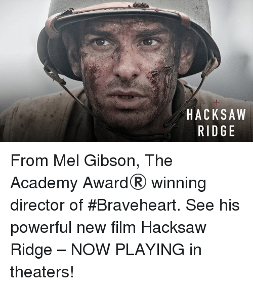 braveheart: HACKSAW  RIDGE  AE  SG  KD  Cl  AR From Mel Gibson, The Academy Award® winning director of #Braveheart. See his powerful new film Hacksaw Ridge – NOW PLAYING in theaters!