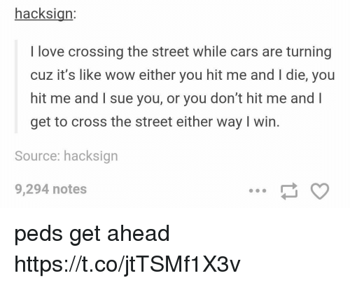 Cars, Love, and Wow: hacksign:  I love crossing the street while cars are turning  cuz it's like wow either you hit me and I die, you  hit me and I sue you, or you don't hit me and l  get to cross the street either way I win.  Source: hacksign  9,294 notes peds get ahead https://t.co/jtTSMf1X3v