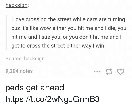 Cars, Love, and Wow: hacksign:  I love crossing the street while cars are turning  cuz it's like wow either you hit me and I die, you  hit me and I sue you, or you don't hit me and l  get to cross the street either way I win.  Source: hacksign  9,294 notes peds get ahead https://t.co/2wNgJGrmB3