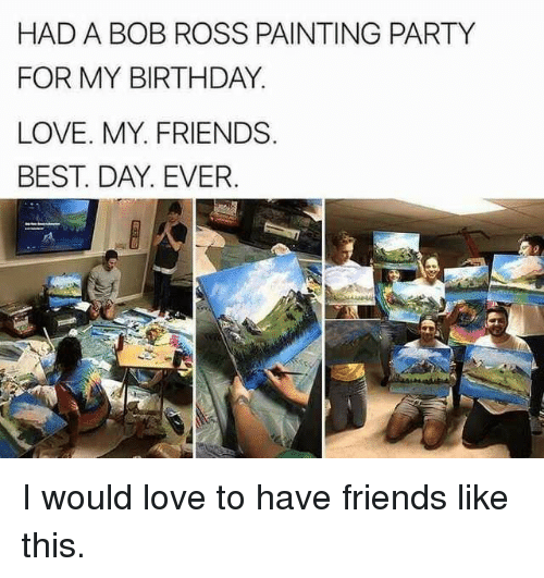 Birthday, Friends, and Love: HAD A BOB ROSS PAINTING PARTY  FOR MY BIRTHDAY  LOVE. MY. FRIENDS  BEST. DAY. EVER I would love to have friends like this.