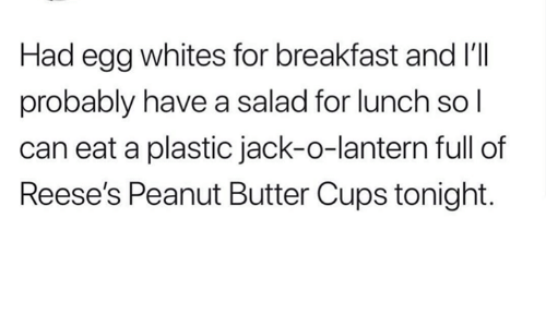 lantern: Had egg whites for breakfast and I'lI  probably have a salad for lunch sol  can eat a plastic jack-o-lantern full of  Reese's Peanut Butter Cups tonight.