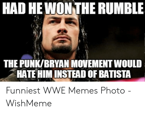 Wwe Memes 2017: HAD HE WON THE RUMBLE  THE PUNK/BRYAN MOVEMENT WOULD  HATE HIM INSTEAD OF BATISTA Funniest WWE Memes Photo - WishMeme