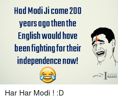 Har Har: Had Modi Ji Come 200  years ago then the  English would have  been fighting fortheir  independence now!  SUPPORT  NAMO Har Har Modi ! :D