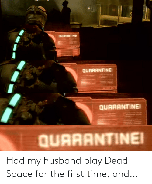 Husband: Had my husband play Dead Space for the first time, and...