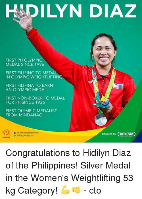 weightlifter: HADILYN DIAZ  FIRST PH OLYMPIC  MEDAL SINCE 1996  FIRST FILIPINO TO MEDAL  IN OLYMPIC WEIGHTLIFTING  FIRST FILIPINA TO EARN  AN OLYMPIC MEDAL  FIRST NON-BOXER TO MEDAL  FOR PH SINCE 1936  FIRST OLYMPIC MEDALIST  FROM MINDANAO  n fb.merapplerdotcom  powered by CRIMOWA  ORapplerSports  RAPPLER Congratulations to Hidilyn Diaz of the Philippines! Silver Medal in the Women's Weightlifting 53 kg Category! 💪👊  - cto