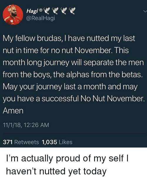 Journey, Time, and Today: HagiVw  @RealHagi  My fellow brudas, Ihave nutted my last  nut in time for no nut November. This  month long journey will separate the men  from the boys, the alphas from the betas.  May your journey last a month and may  you have a successful No Nut November.  Amen  11/1/18, 12:26 AM  371 Retweets 1,035 Likes I'm actually proud of my self I haven't nutted yet today