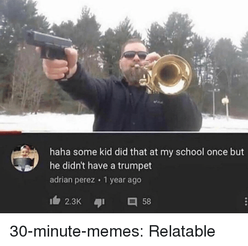 trumpet: haha some kid did that at my school once but  he didn't have a trumpet  adrian perez 1 year ago  2.3K 58 30-minute-memes:  Relatable