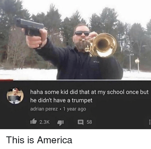 trumpet: haha some kid did that at my school once but  he didn't have a trumpet  adrian perez 1 year ago  2.3K 58 This is America