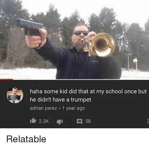 trumpet: haha some kid did that at my school once but  he didn't have a trumpet  adrian perez 1 year ago  2.3K 58 Relatable